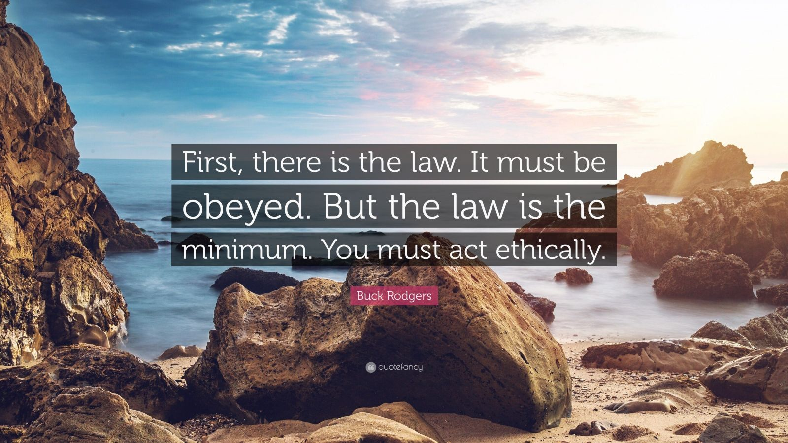 "Buck Rodgers Quote: ""First, there is the law. It must be obeyed. But the law is the minimum. You must act ethically."""