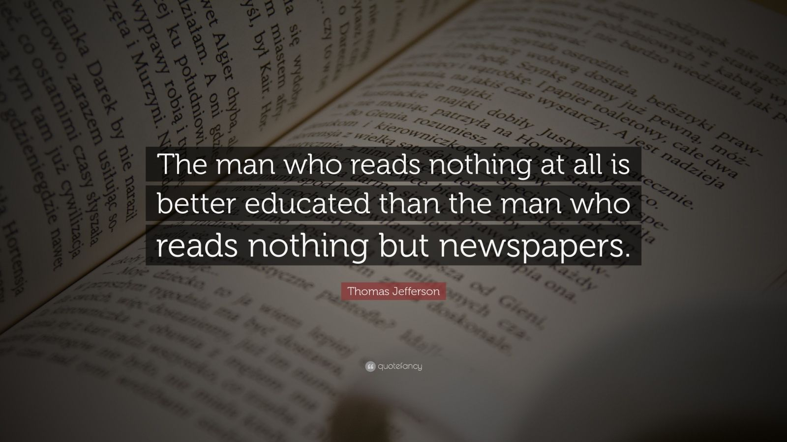 "Thomas Jefferson Quote: ""The man who reads nothing at all is better educated than the man who reads nothing but newspapers."""