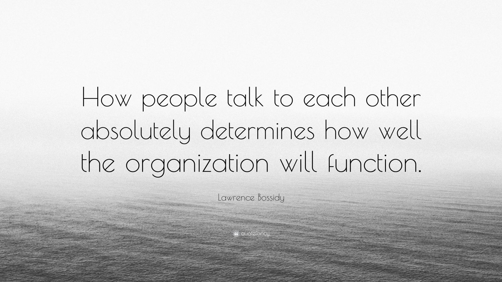 "Lawrence Bossidy Quote: ""How people talk to each other absolutely determines how well the organization will function."""