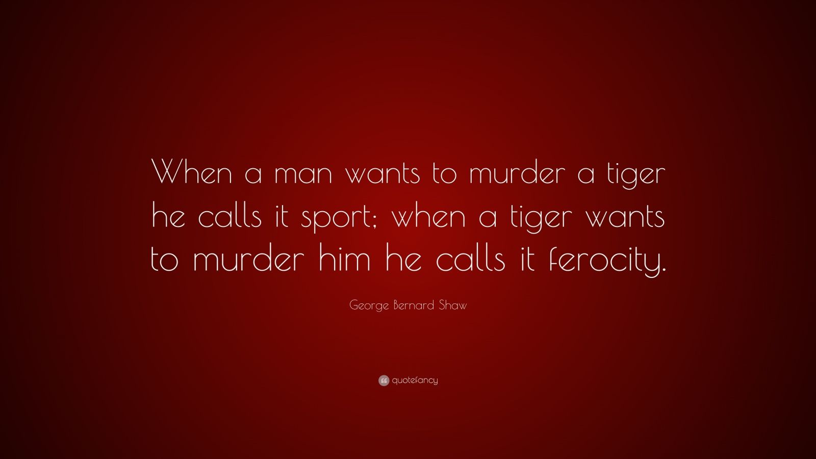 "George Bernard Shaw Quote: ""When a man wants to murder a tiger he calls it sport; when a tiger wants to murder him he calls it ferocity."""