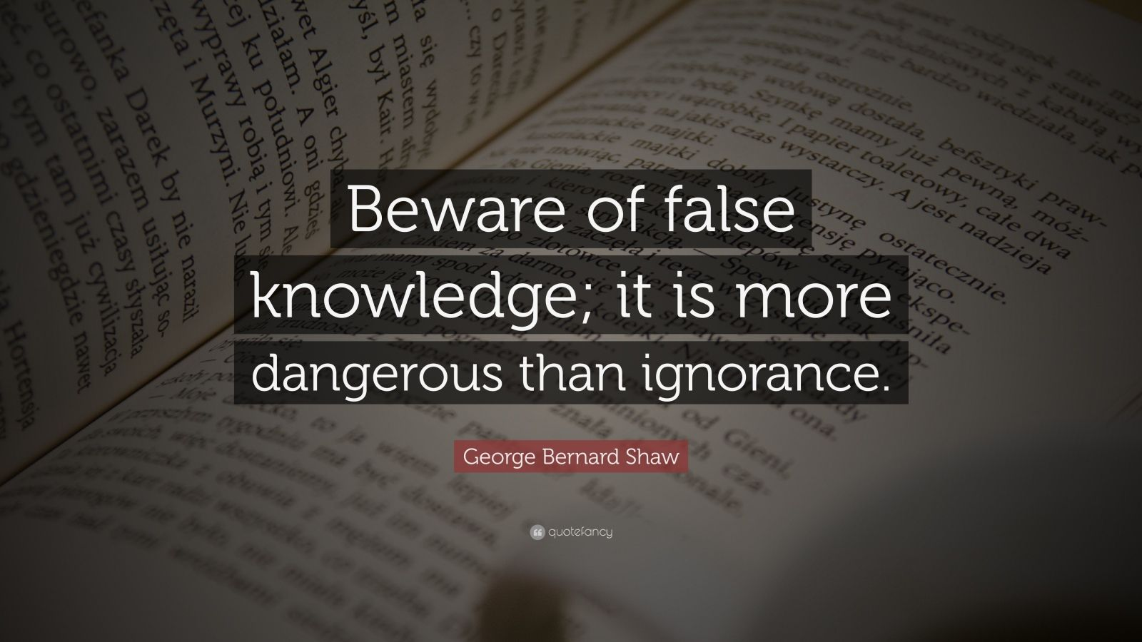 "George Bernard Shaw Quote: ""Beware of false knowledge; it is more dangerous than ignorance."""