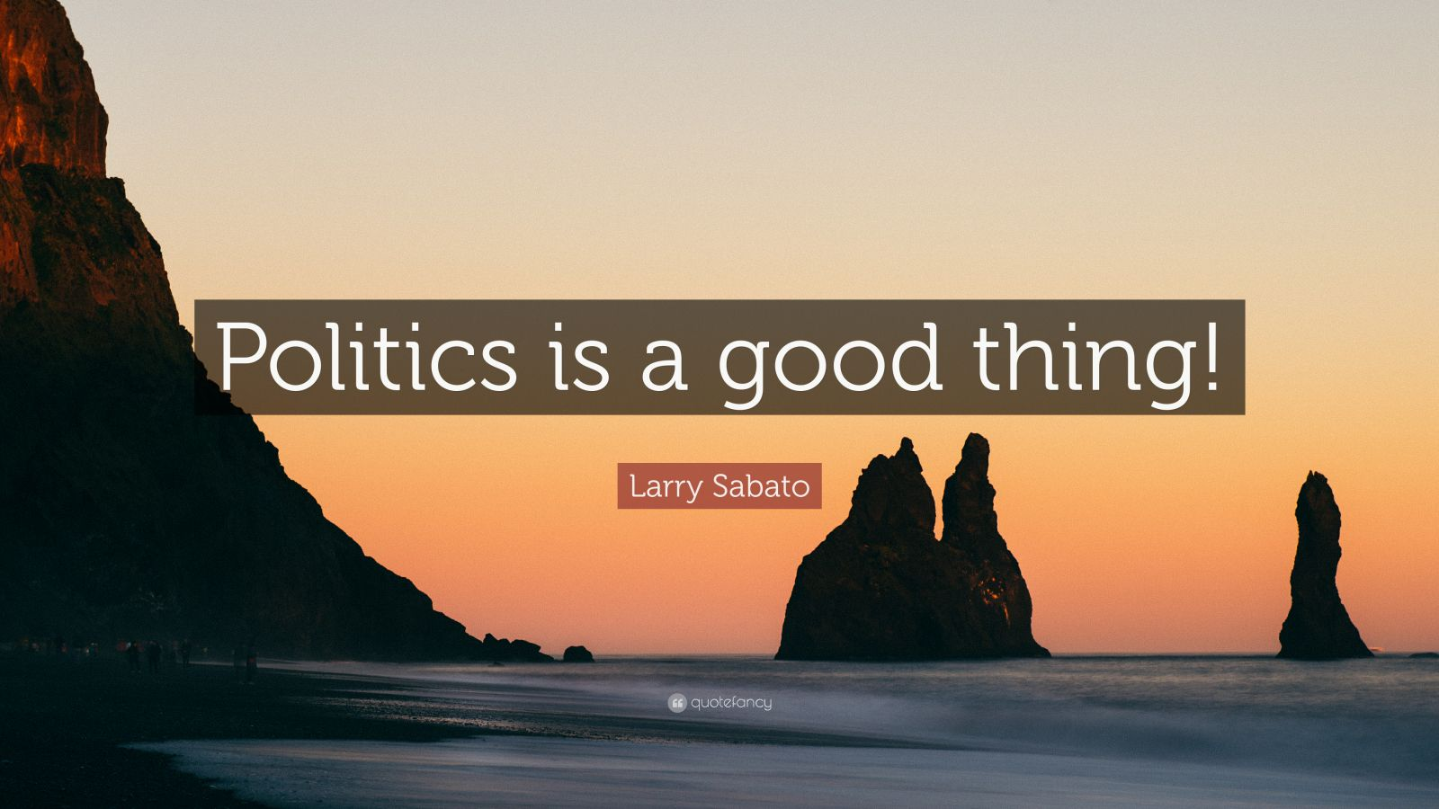 "Larry Sabato Quote: ""Politics is a good thing!"""