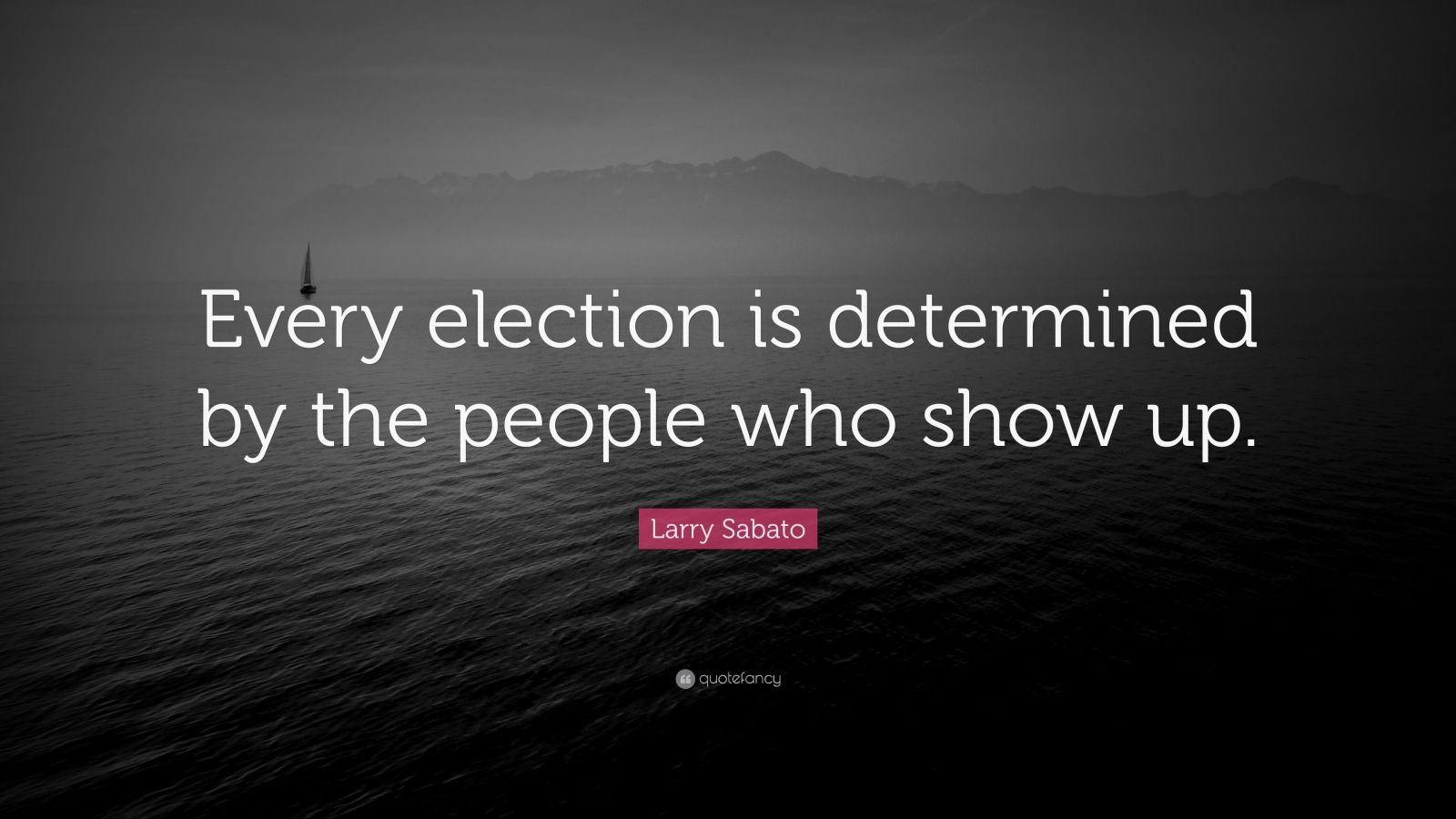 "Larry Sabato Quote: ""Every election is determined by the people who show up."""