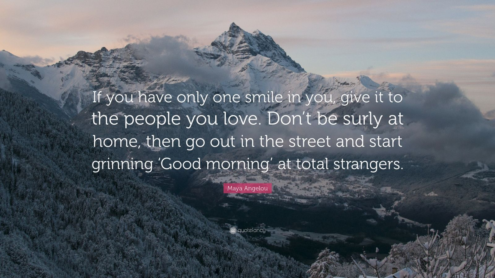 "Maya Angelou Quote: ""If you have only one smile in you, give it to the people you love. Don't be surly at home, then go out in the street and start grinning 'Good morning' at total strangers."""