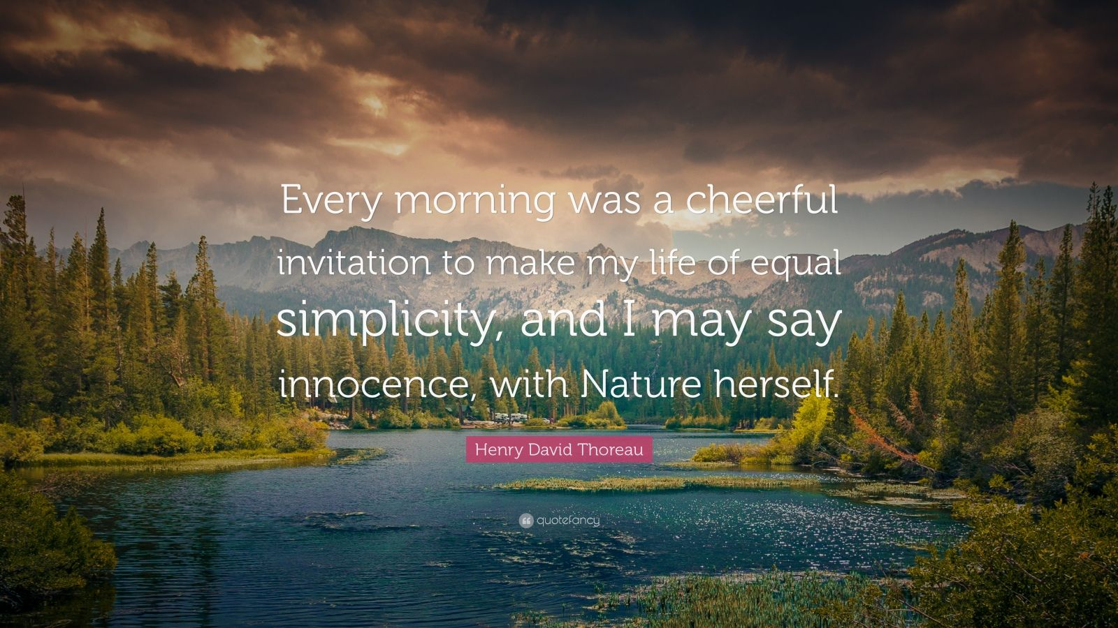 """Henry David Thoreau Quote: """"Every morning was a cheerful invitation to make my life of equal simplicity, and I may say innocence, with Nature herself."""""""