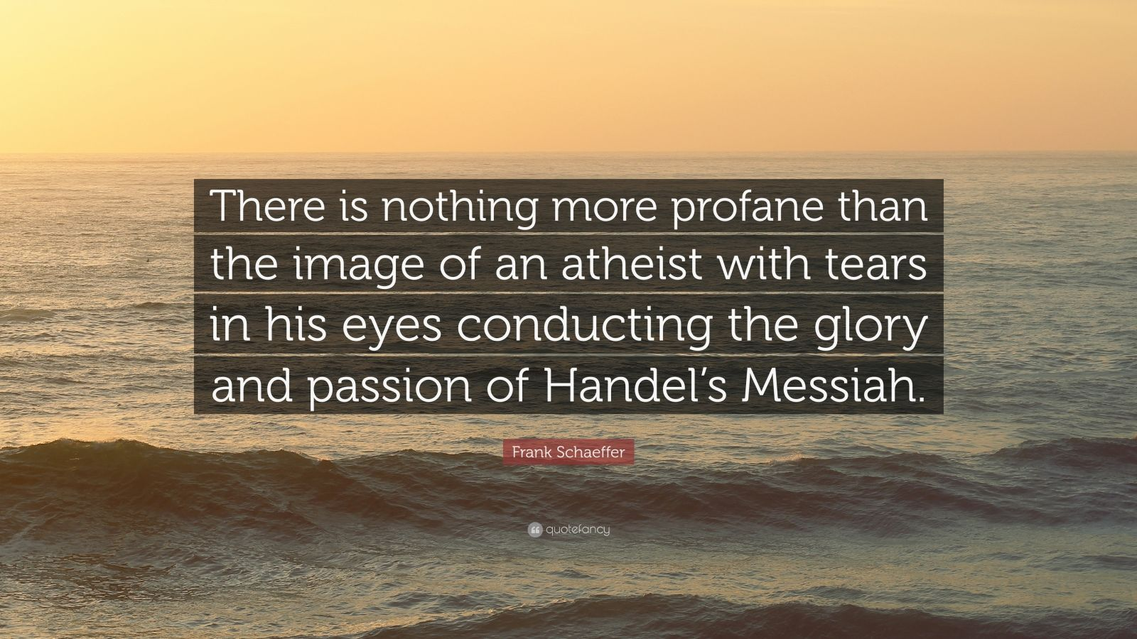 """Frank Schaeffer Quote: """"There is nothing more profane than the image of an atheist with tears in his eyes conducting the glory and passion of Handel's Messiah."""""""
