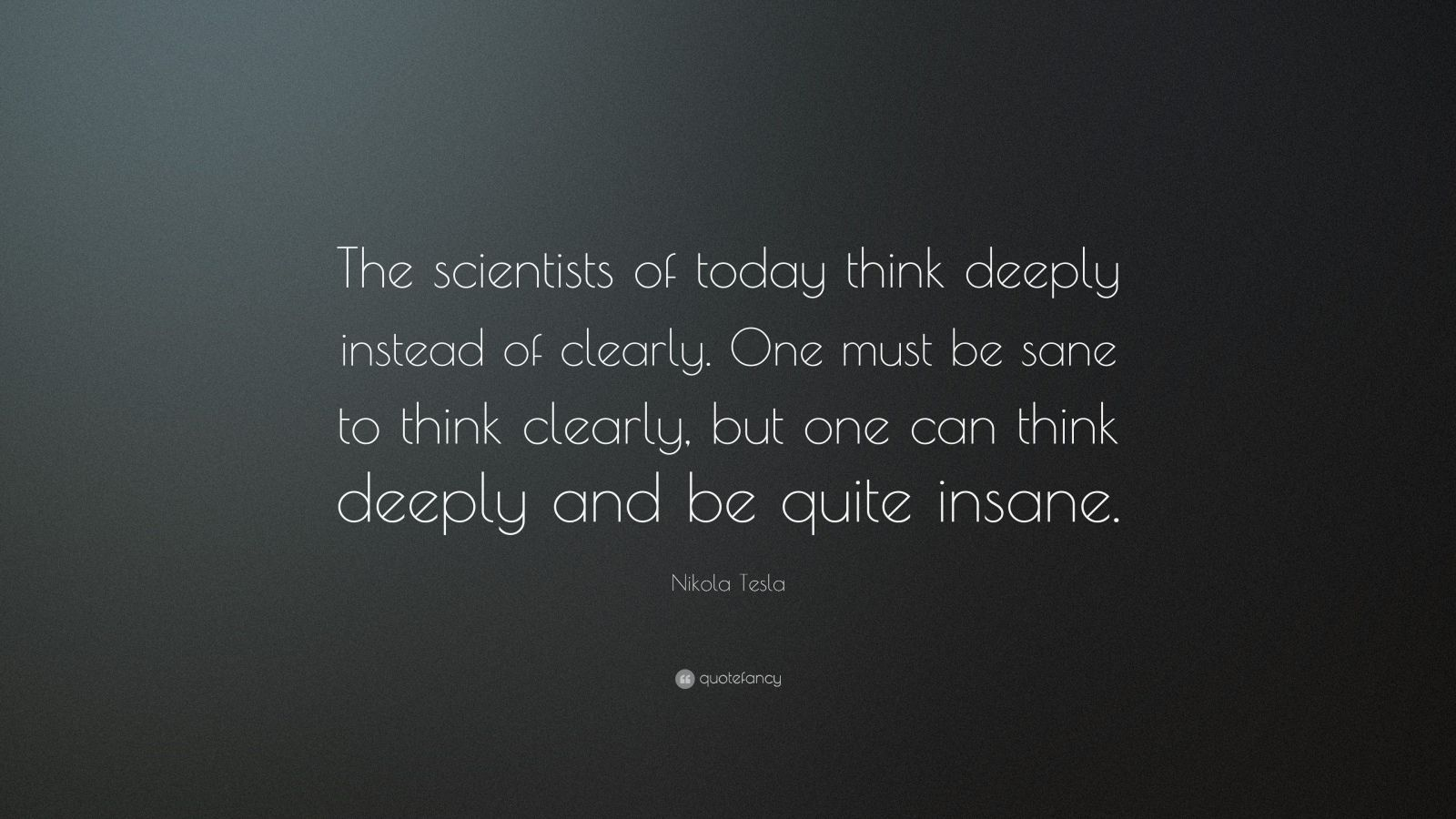 """Nikola Tesla Quote: """"The scientists of today think deeply instead of clearly. One must be sane to think clearly, but one can think deeply and be quite insane."""""""