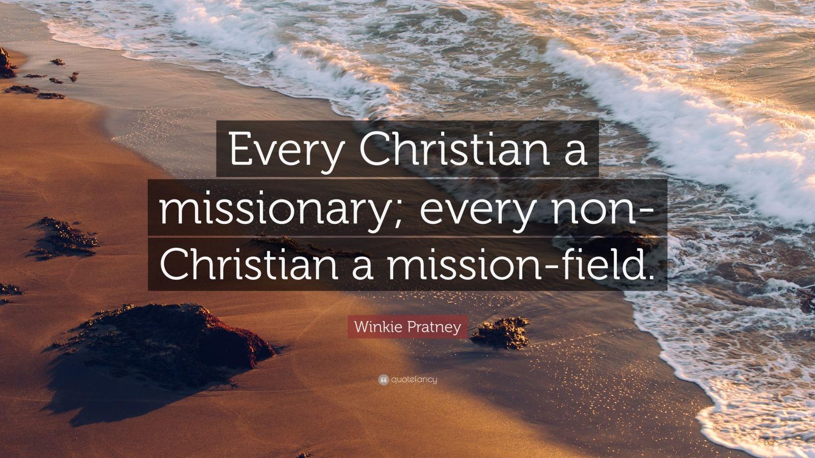 "Winkie Pratney Quote: ""Every Christian a missionary; every non-Christian a mission-field."""