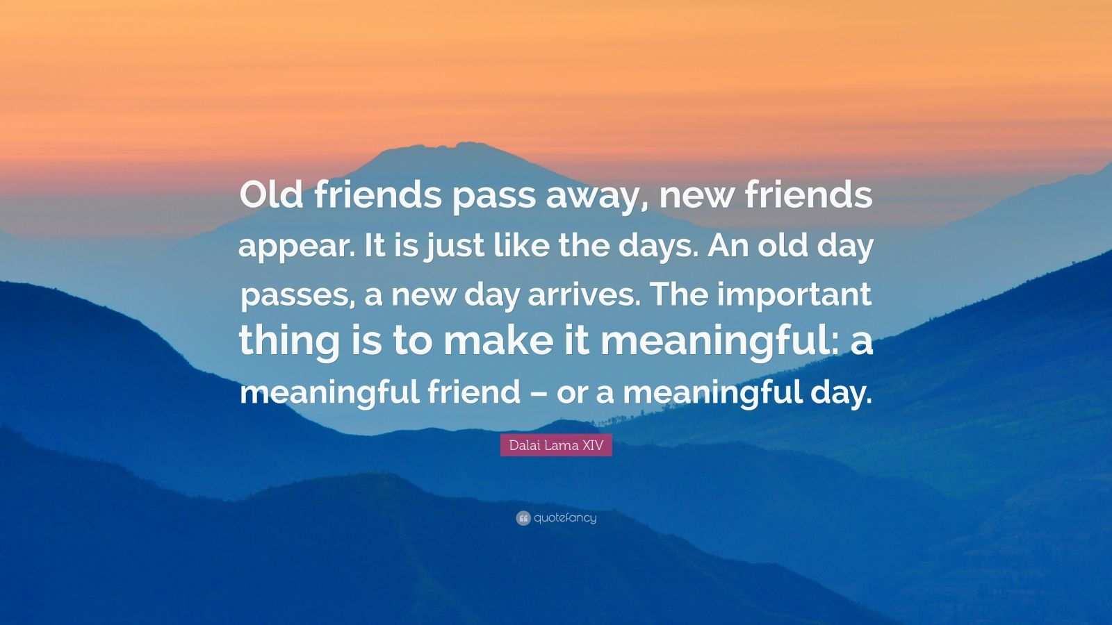 "Dalai Lama XIV Quote: ""Old friends pass away, new friends appear. It is just like the days. An old day passes, a new day arrives. The important thing is to make it meaningful: a meaningful friend – or a meaningful day."""