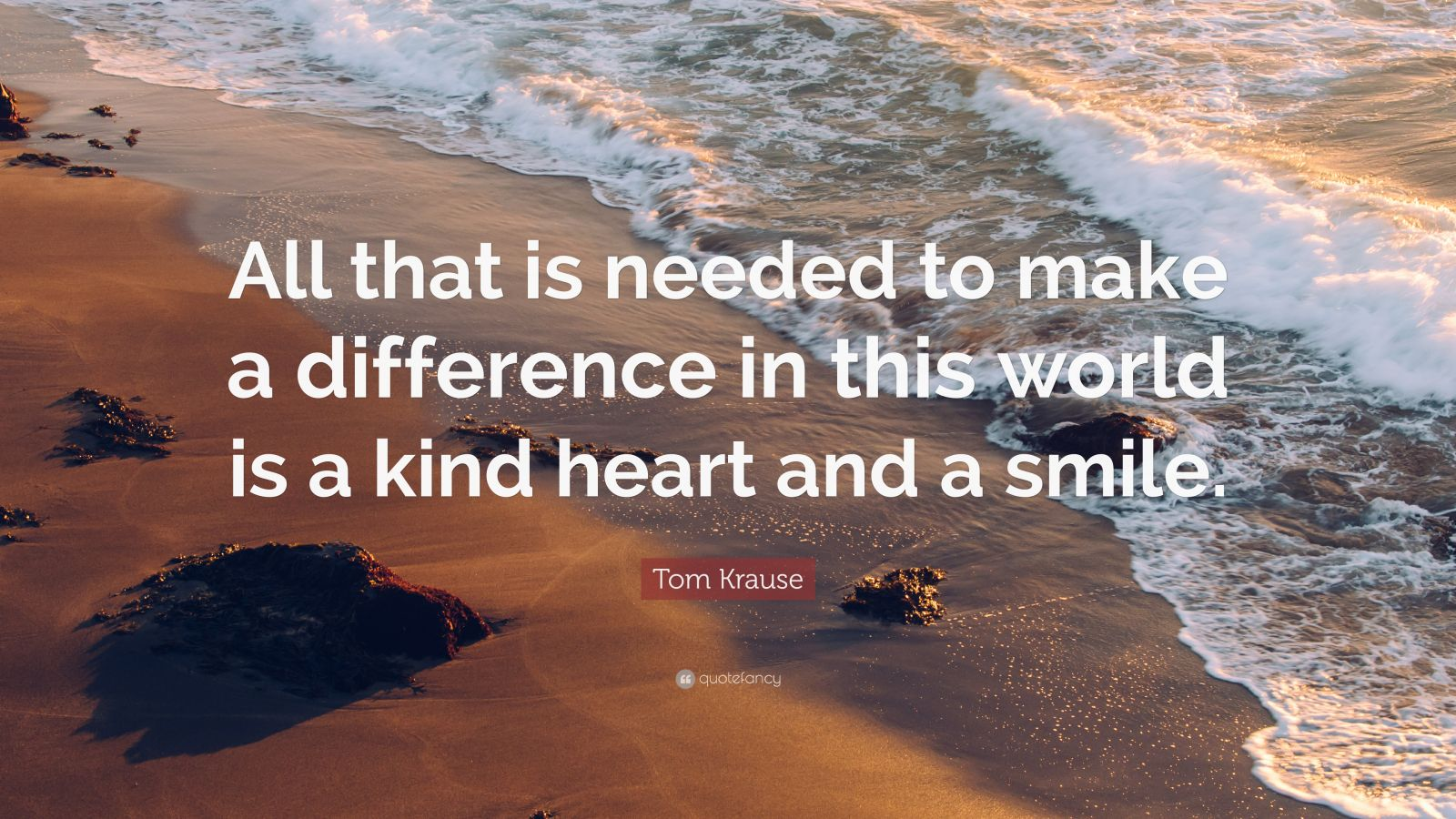 "Tom Krause Quote: ""All that is needed to make a difference in this world is a kind heart and a smile."""