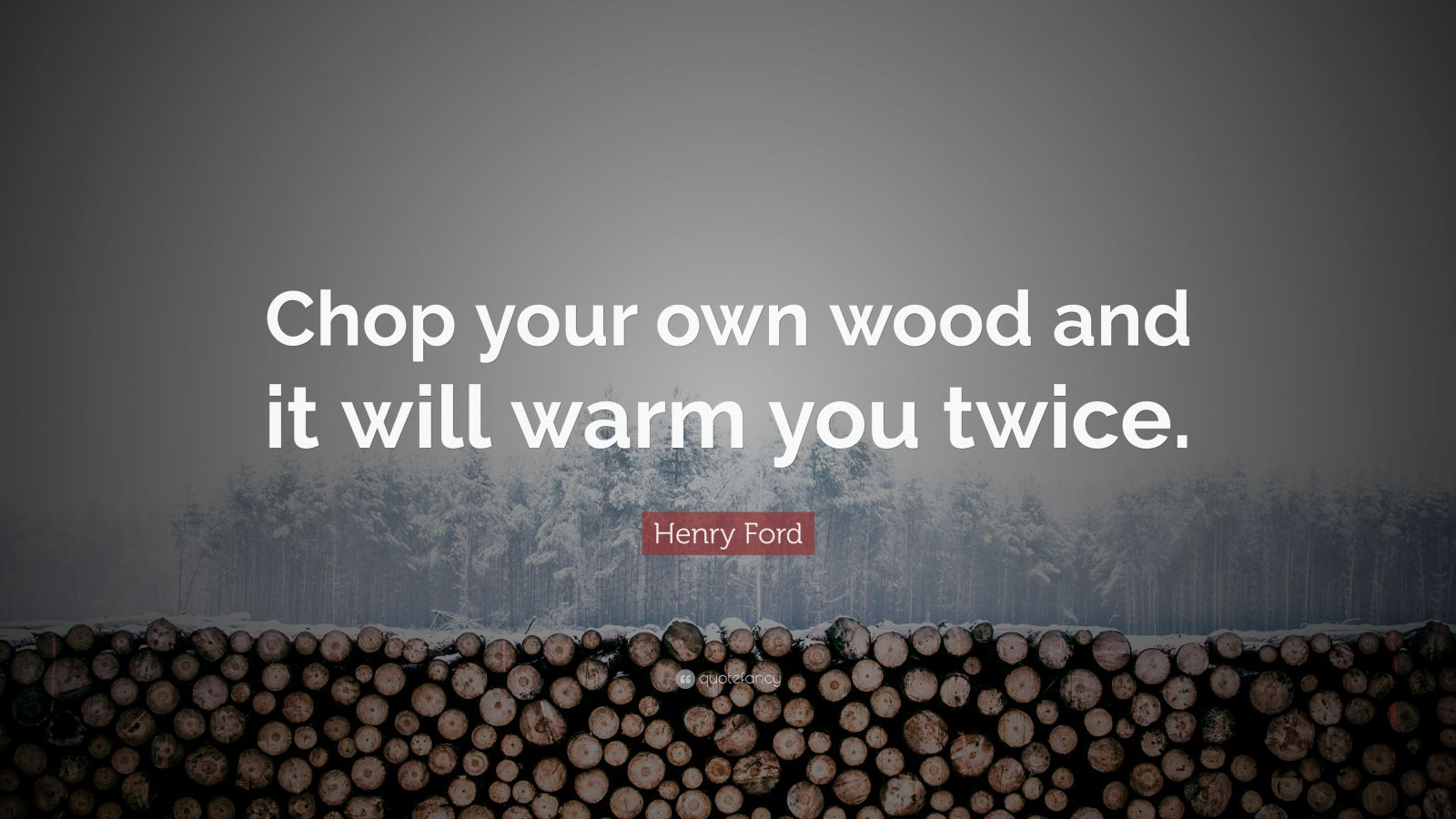 "Henry Ford Quote: ""Chop your own wood and it will warm you twice."""