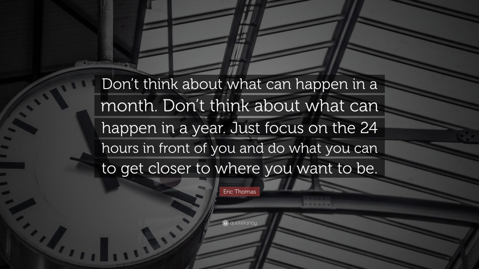 "Eric Thomas Quote: ""Don't think about what can happen in a month. Don't think about what can happen in a year. Just focus on the 24 hours in front of you and do what you can to get closer to where you want to be."""