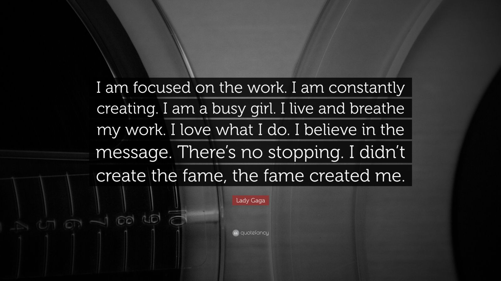 """Lady Gaga Quote: """"I am focused on the work. I am constantly creating. I am a busy girl. I live and breathe my work. I love what I do. I believe in the message. There's no stopping. I didn't create the fame, the fame created me."""""""