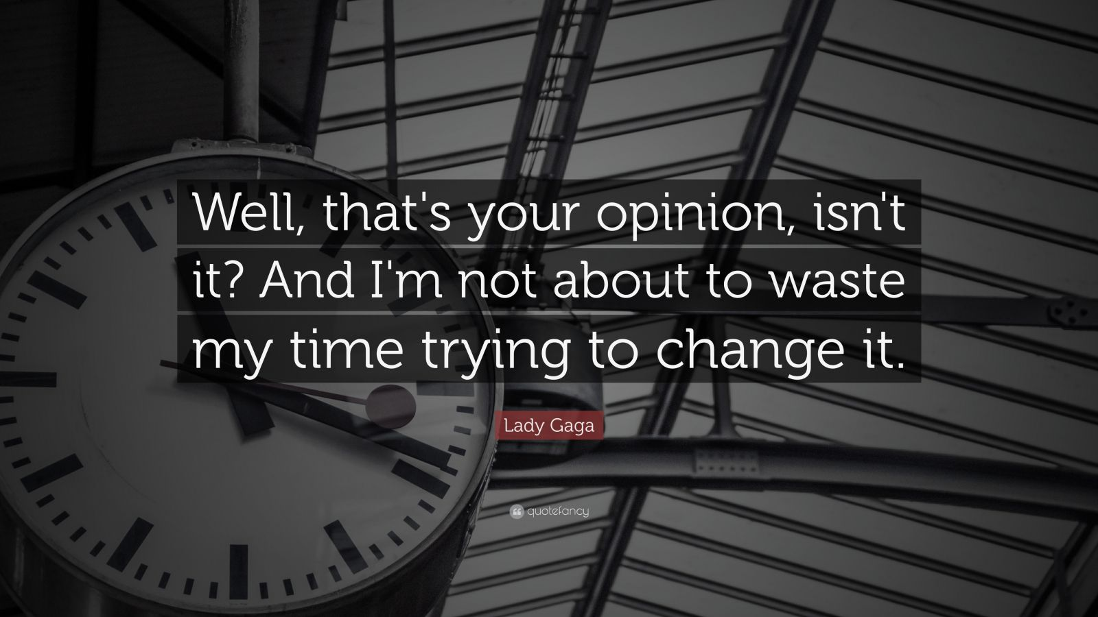 """Lady Gaga Quote: """"Well, that's your opinion, isn't it? And I'm not about to waste my time trying to change it."""""""