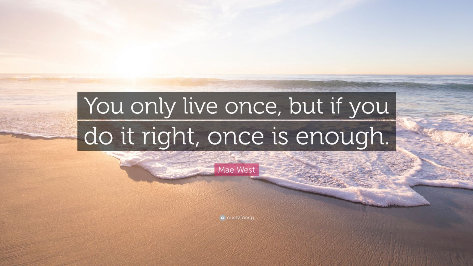 "Mae West Quote: ""You only live once, but if you do it right, once is enough."""