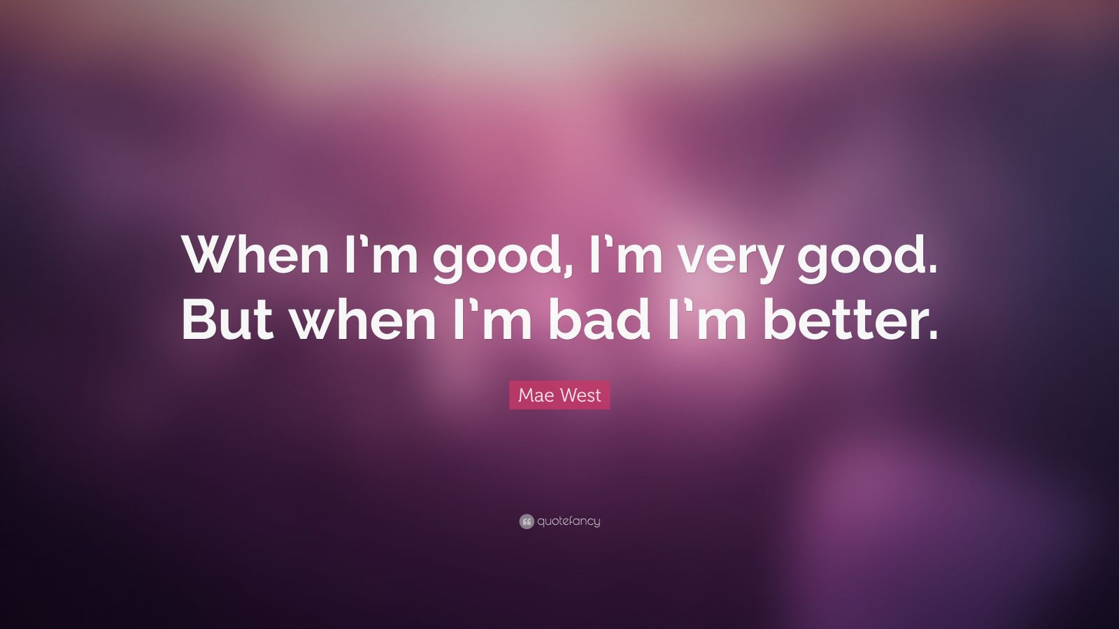 """Mae West Quote: """"When I'm good, I'm very good. But when I'm bad I'm better."""""""