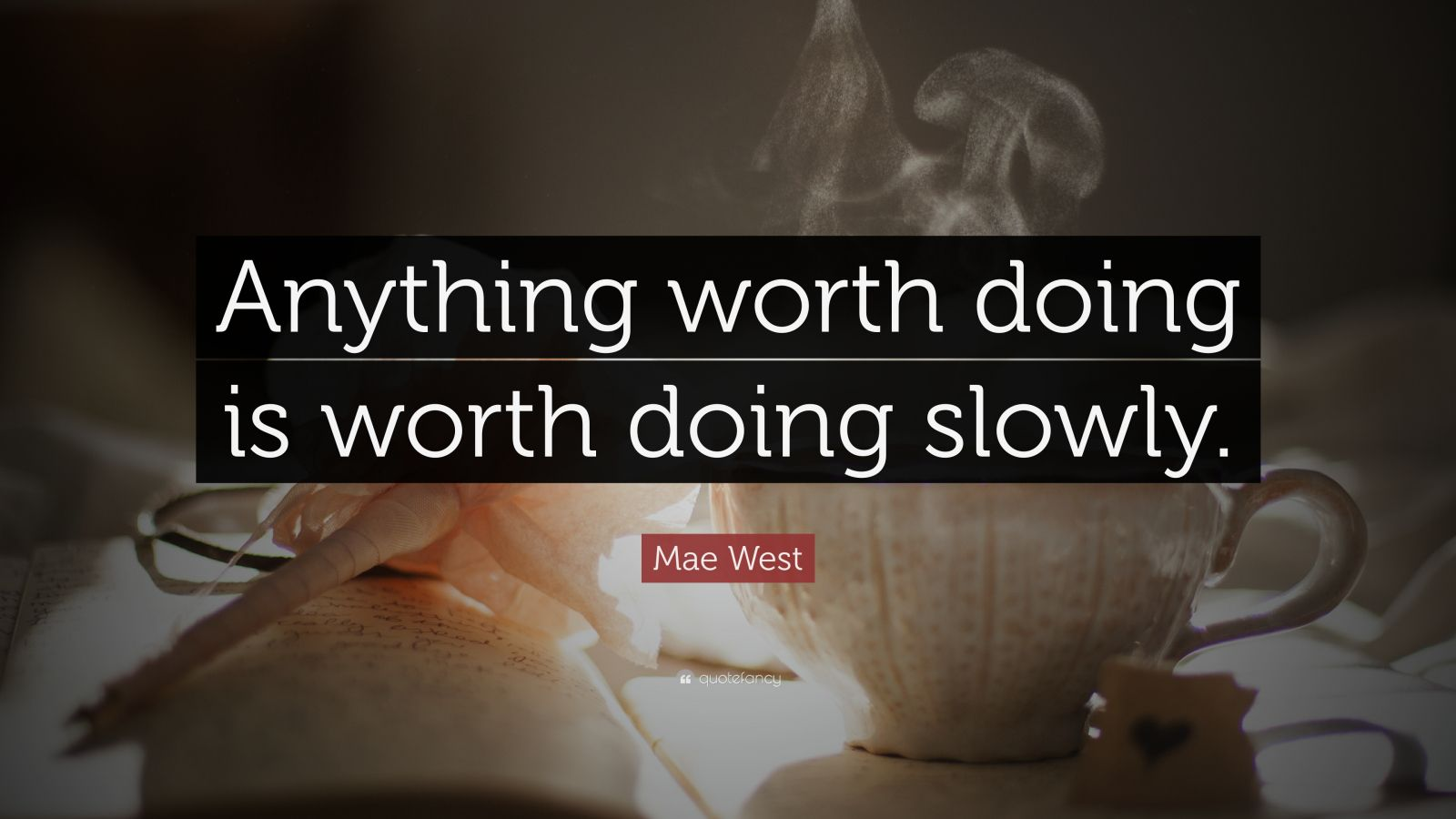 "Mae West Quote: ""Anything worth doing is worth doing slowly."""