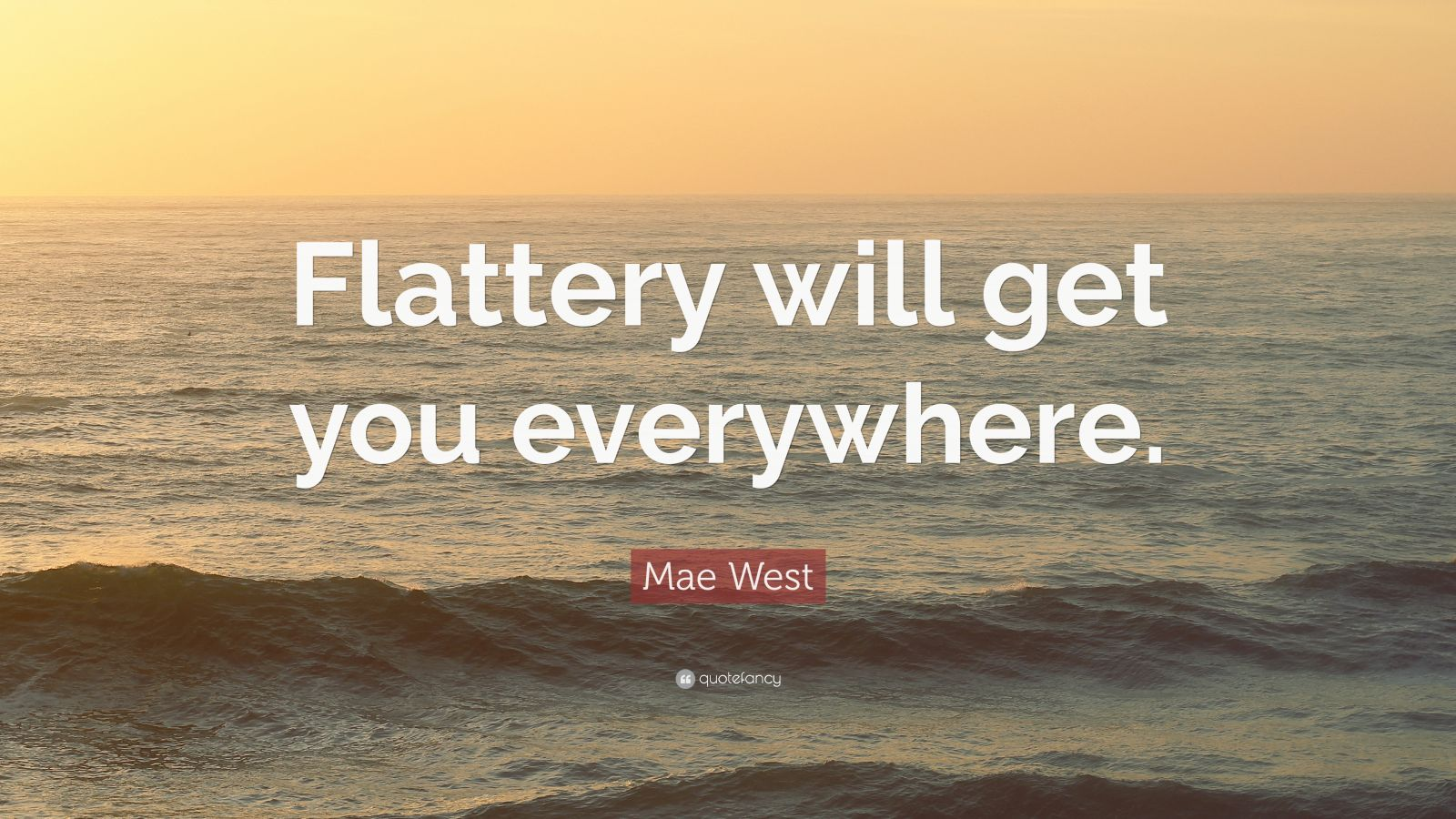 "Mae West Quote: ""Flattery will get you everywhere."""