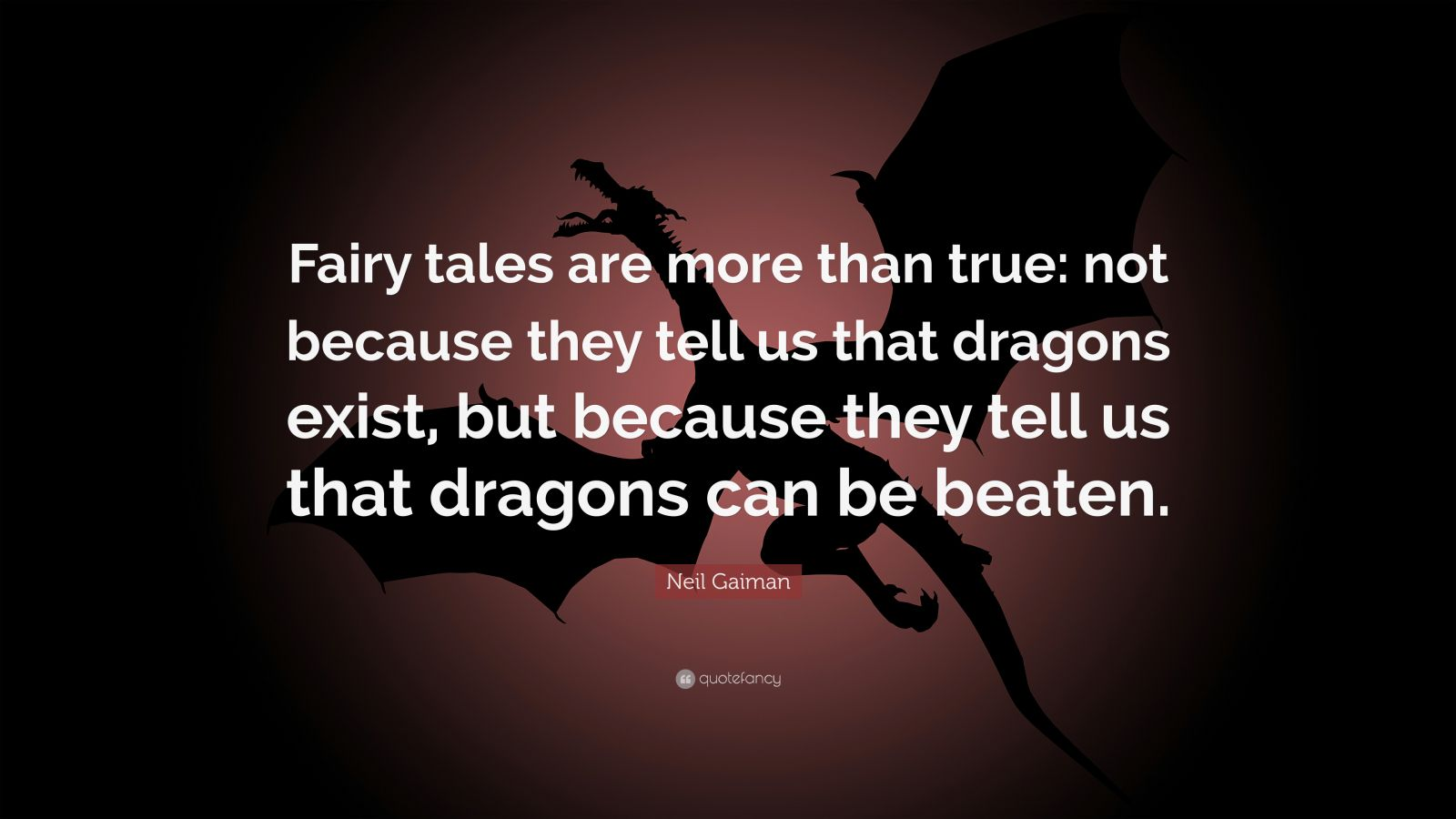 """Neil Gaiman Quote: """"Fairy tales are more than true: not because they tell us that dragons exist, but because they tell us that dragons can be beaten."""""""