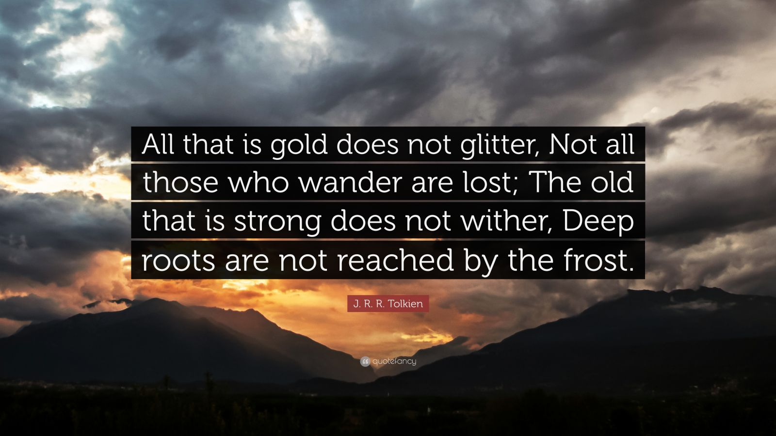 """J. R. R. Tolkien Quote: """"All that is gold does not glitter, Not all those who wander are lost; The old that is strong does not wither, Deep roots are not reached by the frost."""""""