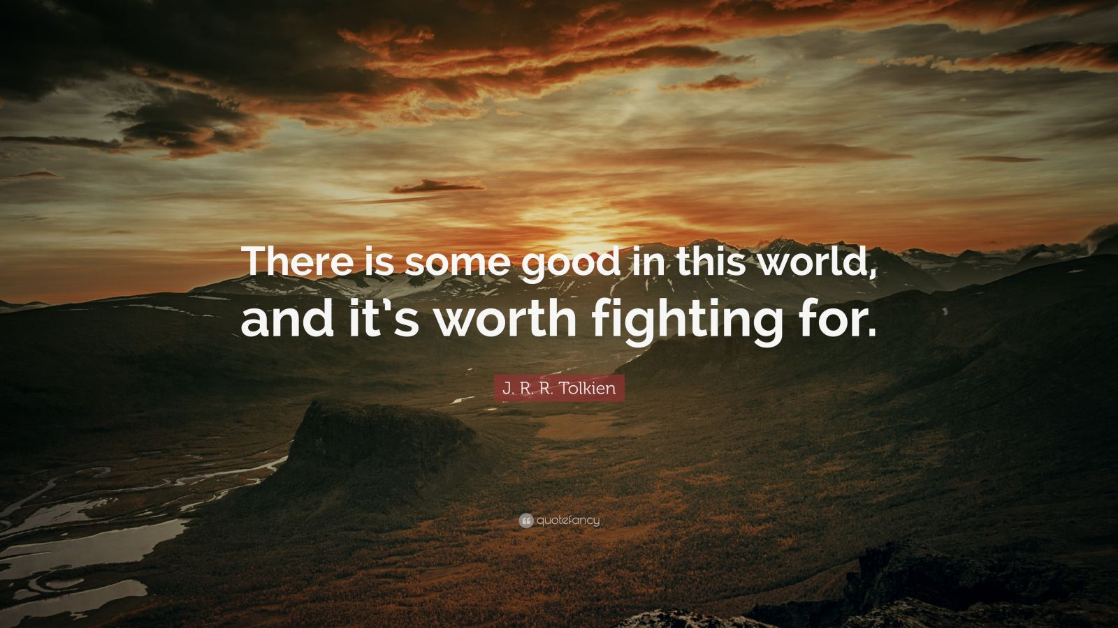 """J. R. R. Tolkien Quote: """"There Is Some Good In This World"""