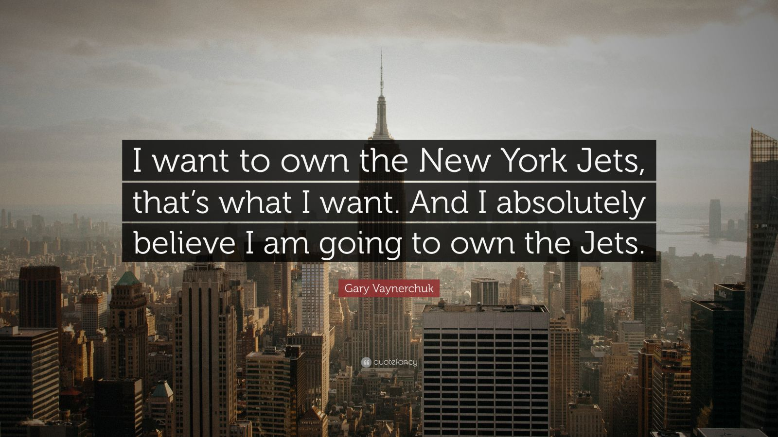 "Gary Vaynerchuk Quote: ""I want to own the New York Jets, that's what I want. And I absolutely believe I am going to own the Jets."""