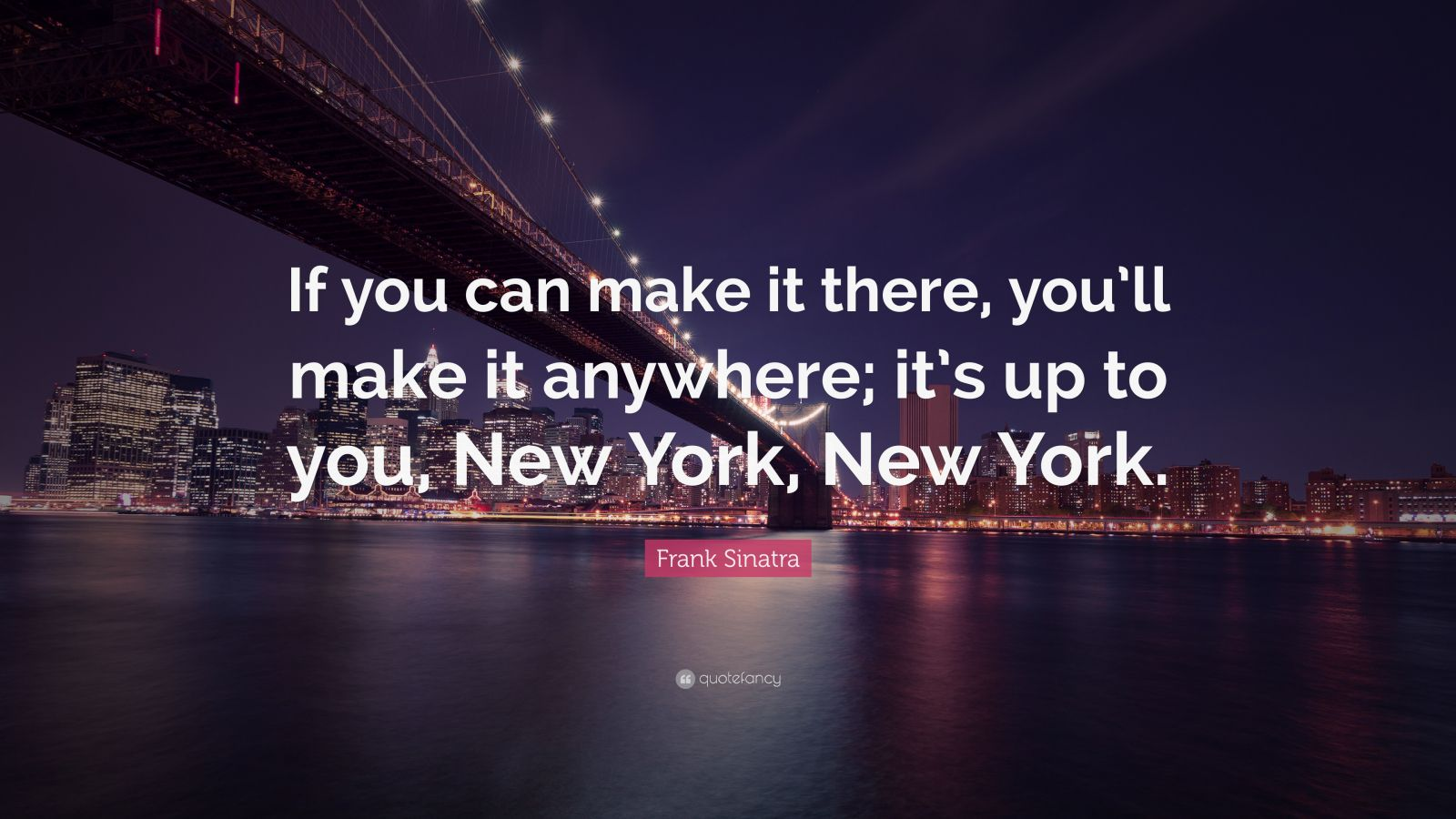 "Frank Sinatra Quote: ""If you can make it there, you'll make it anywhere; it's up to you, New York, New York."""