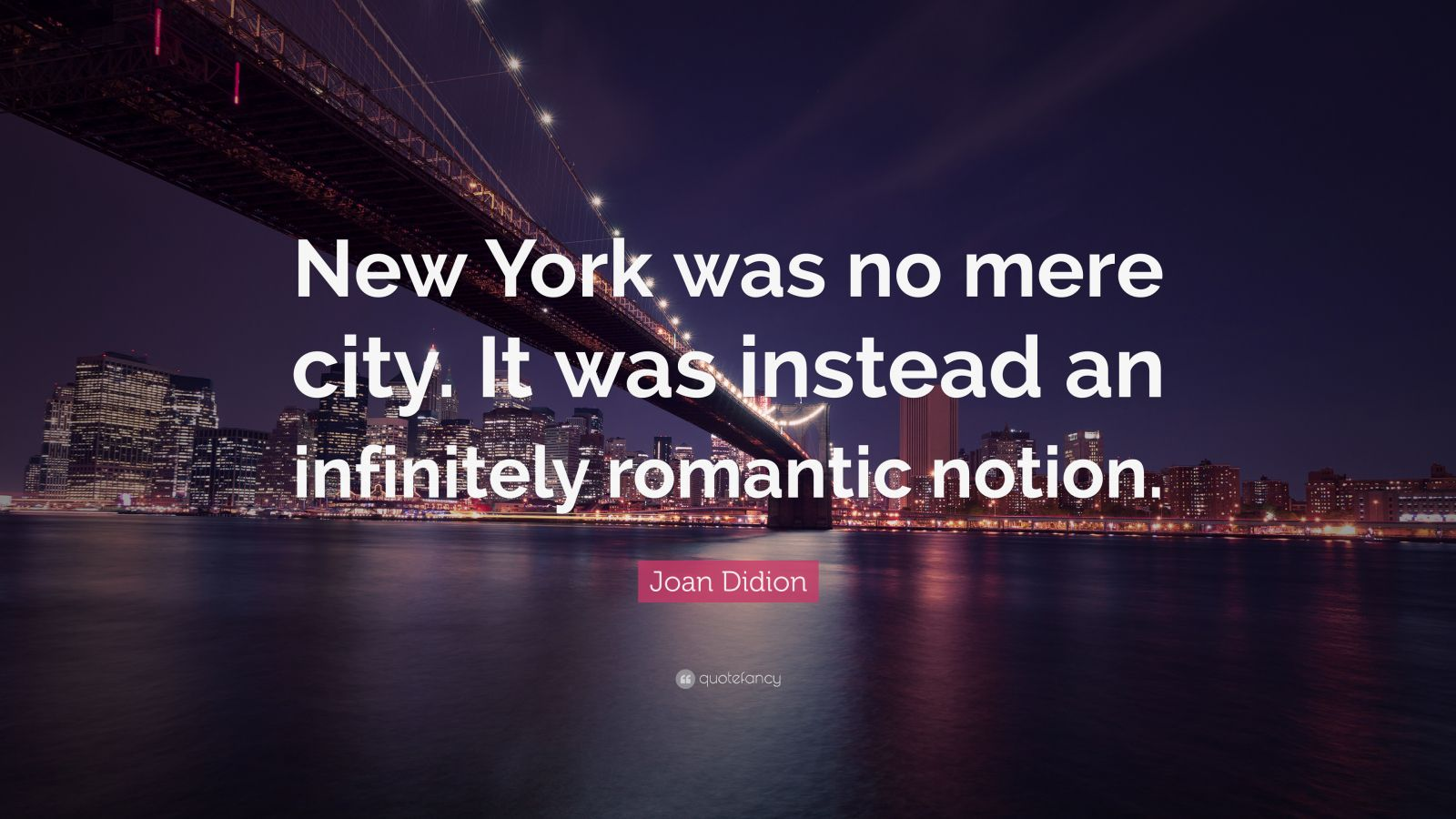 "Joan Didion Quote: ""New York was no mere city. It was instead an infinitely romantic notion."""
