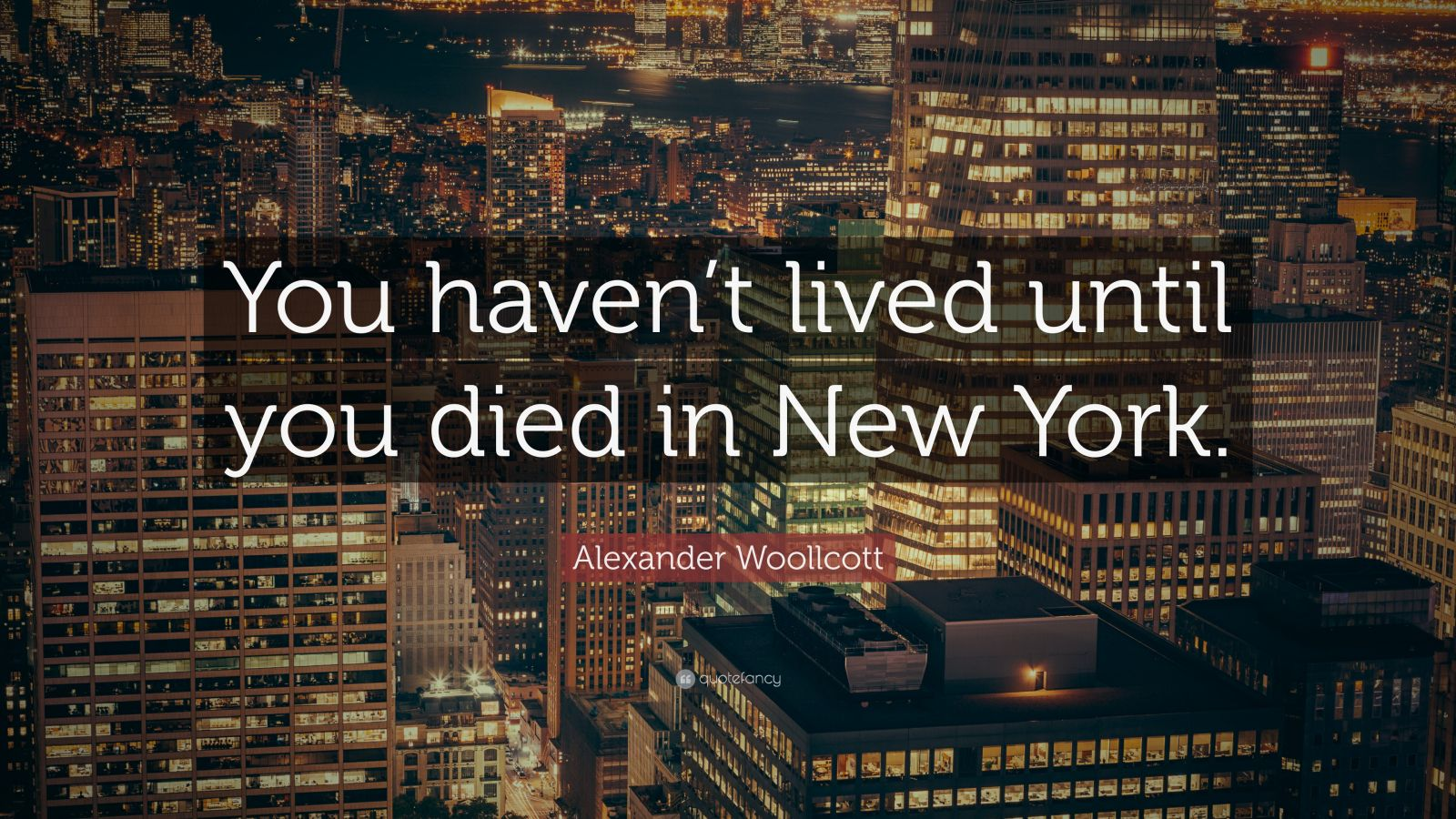 "Alexander Woollcott Quote: ""You haven't lived until you died in New York."""