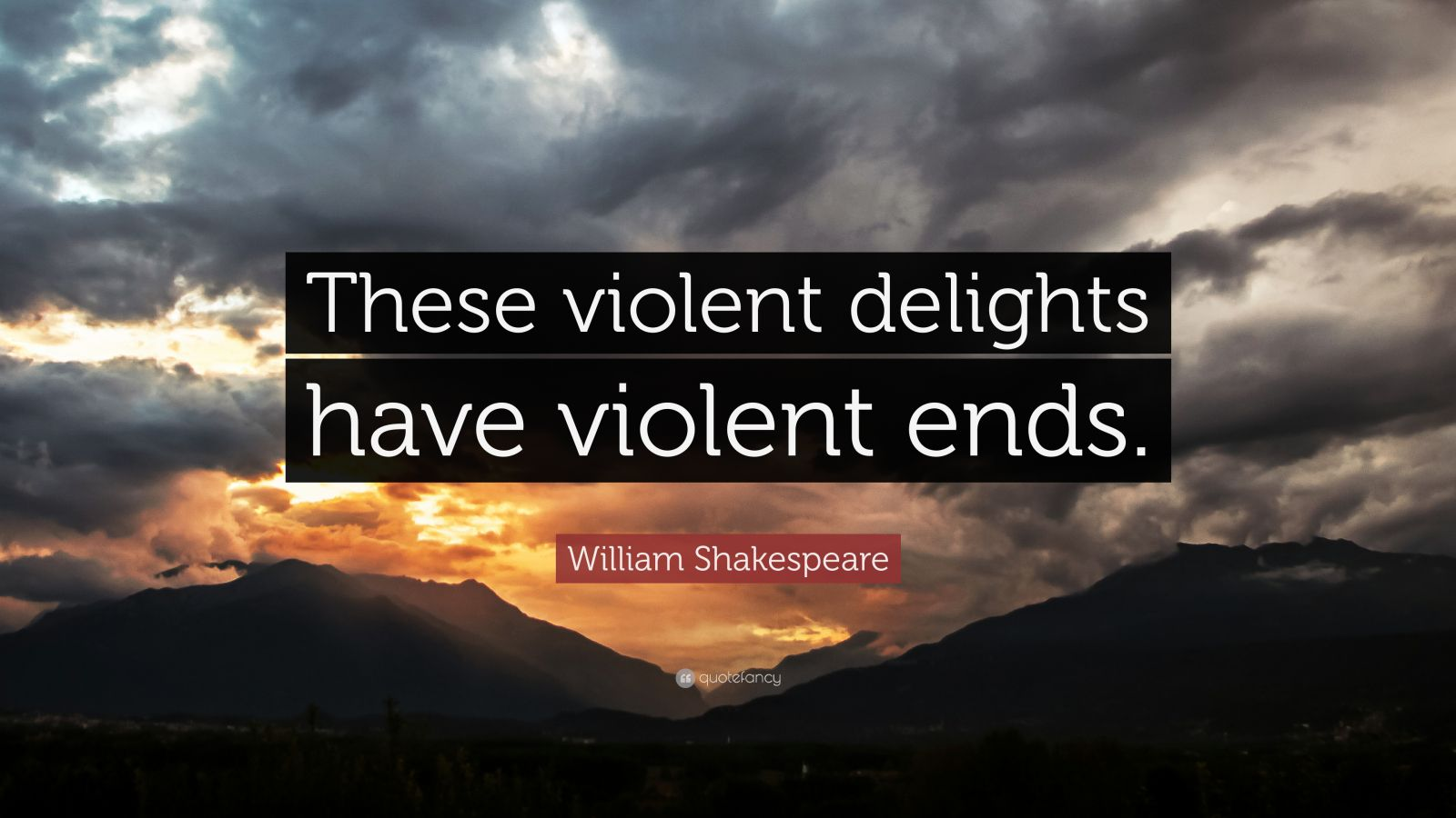 "William Shakespeare Quote: ""These violent delights have violent ends."""