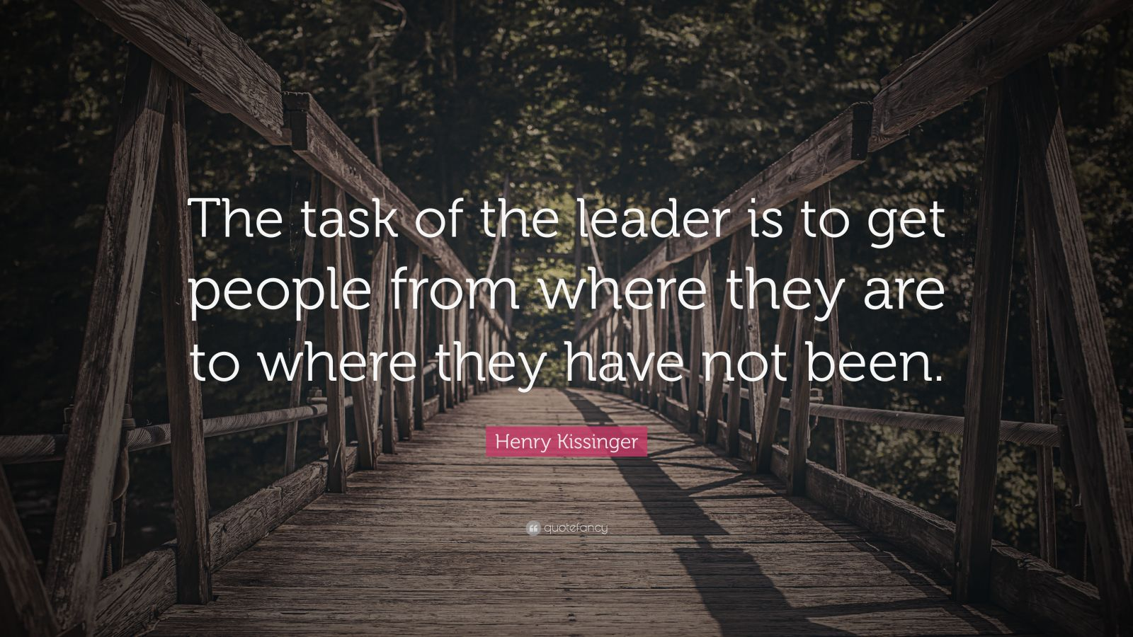 "Henry Kissinger Quote: ""The task of the leader is to get people from where they are to where they have not been. """