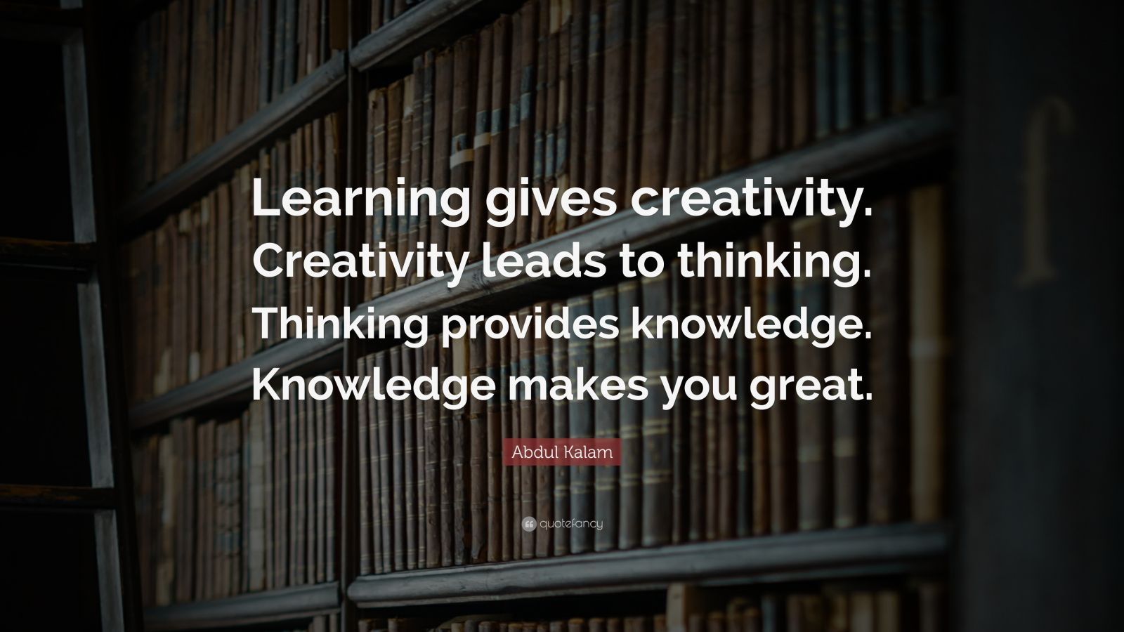 """Abdul Kalam Quote: """"Learning gives creativity. Creativity leads to thinking. Thinking provides knowledge. Knowledge makes you great."""""""