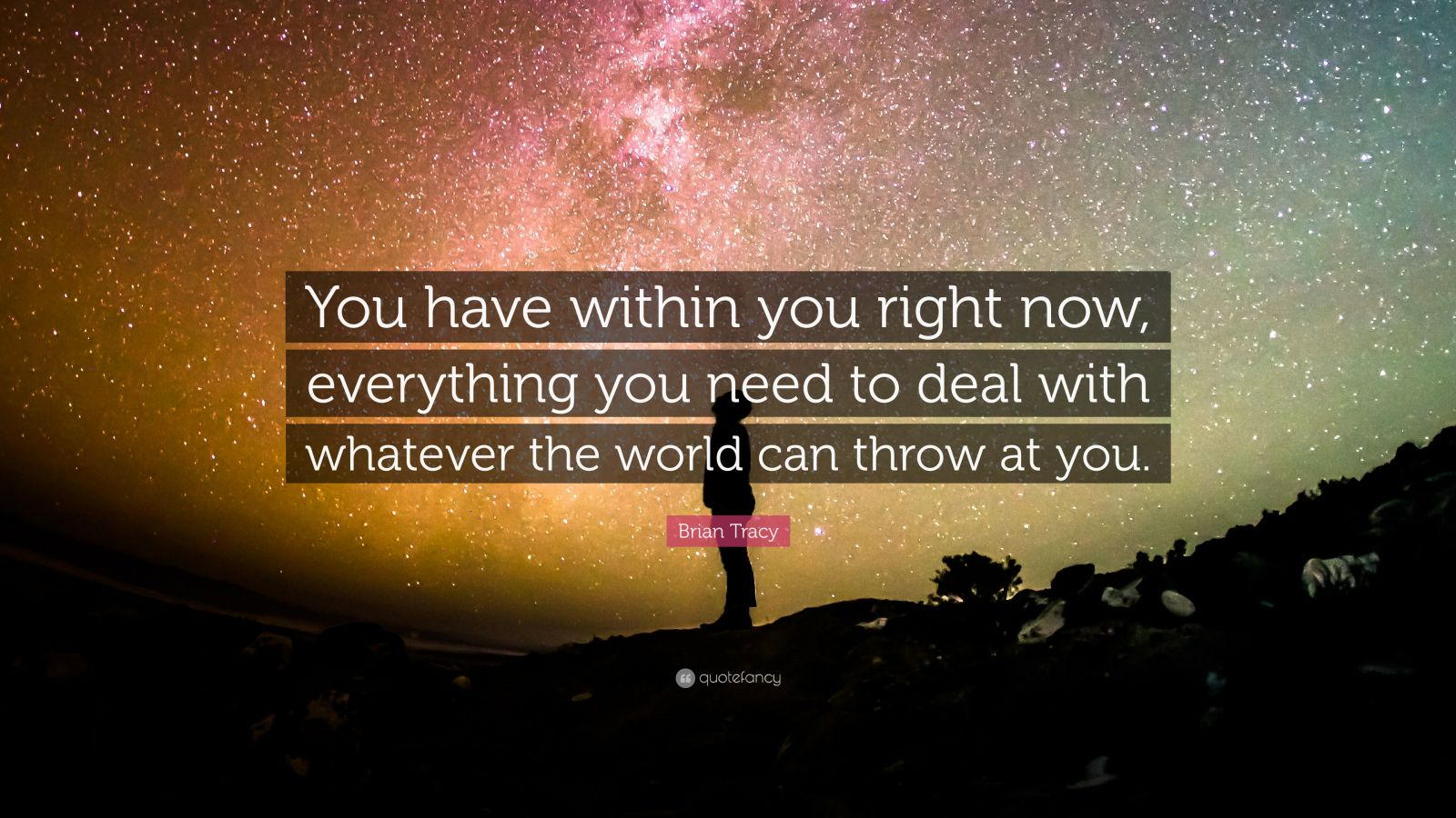 "Brian Tracy Quote: ""You have within you right now, everything you need to deal with whatever the world can throw at you."""