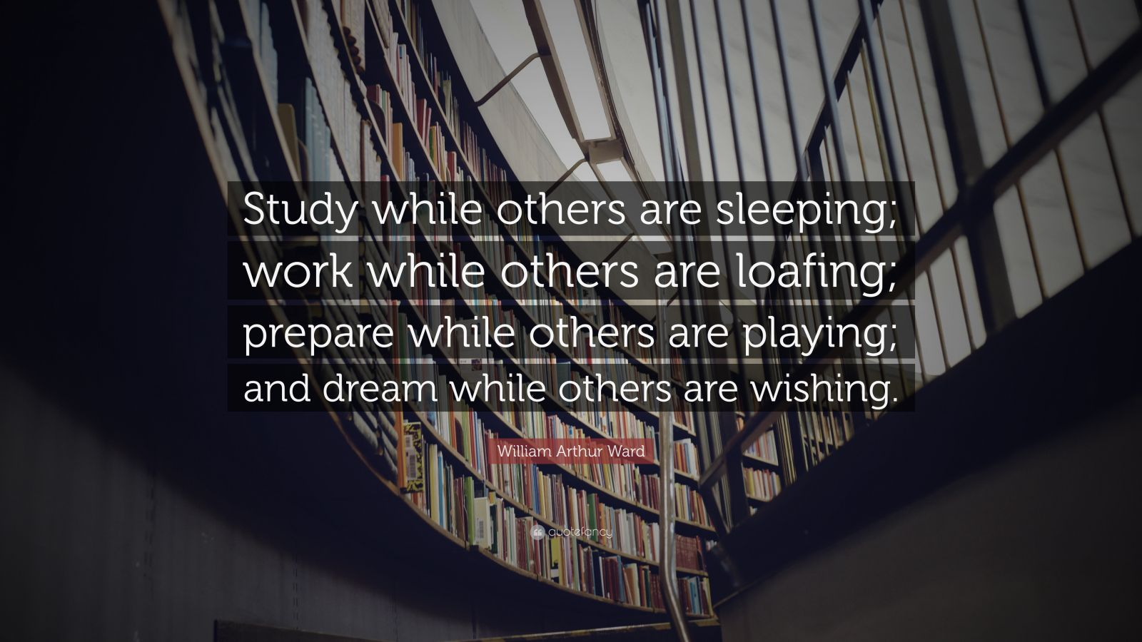 "Sleep Quotes: ""Study while others are sleeping; work while others are loafing; prepare while others are playing; and dream while others are wishing."" — William Arthur Ward"