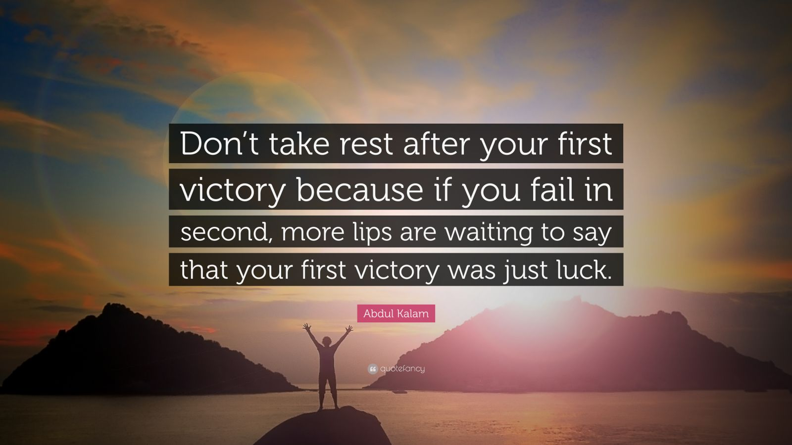 "Abdul Kalam Quote: ""Don't take rest after your first victory because if you fail in second, more lips are waiting to say that your first victory was just luck."""