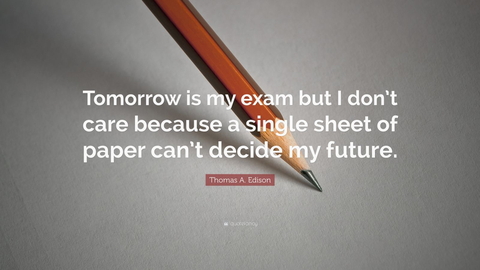 "Thomas A. Edison Quote: ""Tomorrow is my exam but I don't care because a single sheet of paper can't decide my future."""