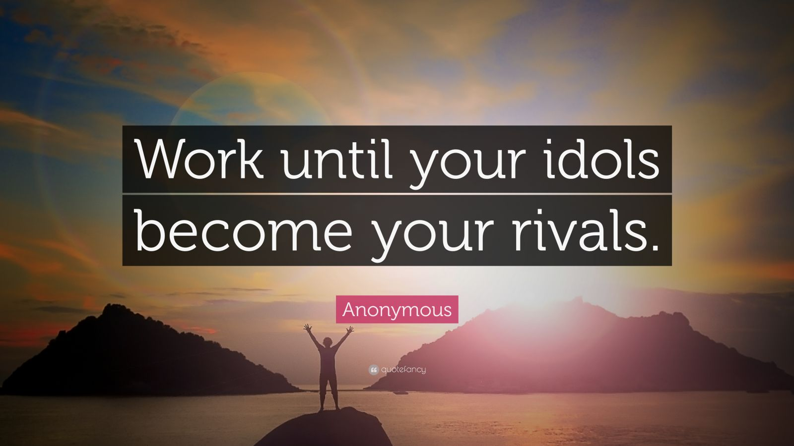 "Anonymous Quote: ""Work until your idols become your rivals."""