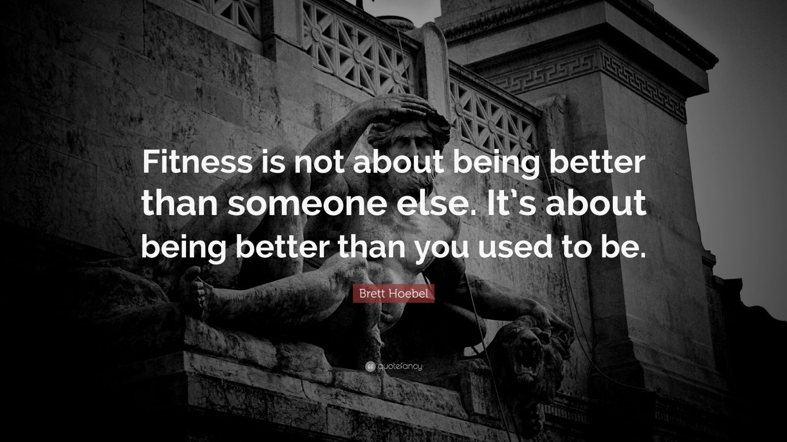 "Brett Hoebel Quote: ""Fitness is not about being better than someone else. It's about being better than you used to be."""
