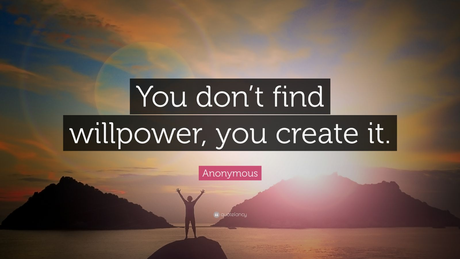 "Anonymous Quote: ""You don't find willpower, you create it."""