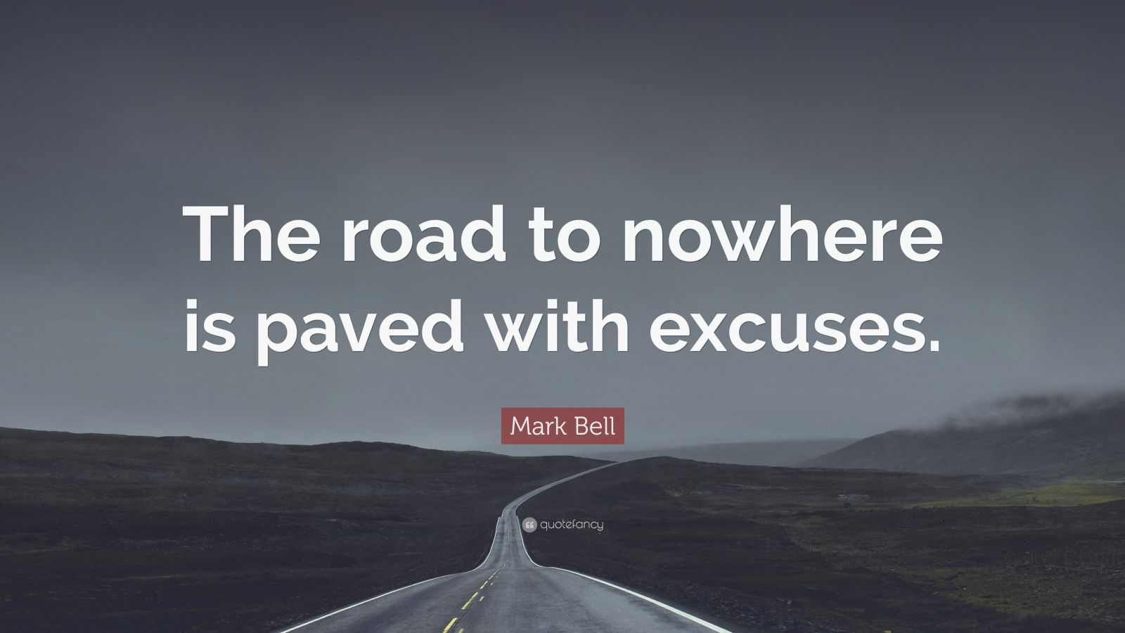 "Mark  Bell Quote: ""The road to nowhere is paved with excuses."""