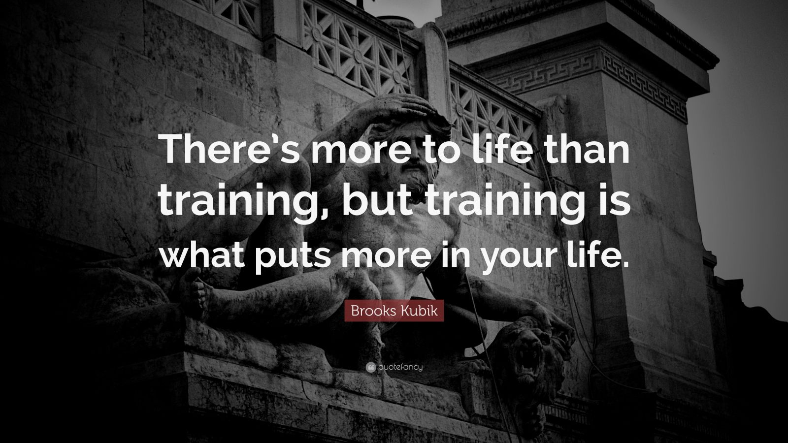 "Brooks Kubik Quote: ""There's more to life than training, but training is what puts more in your life."""