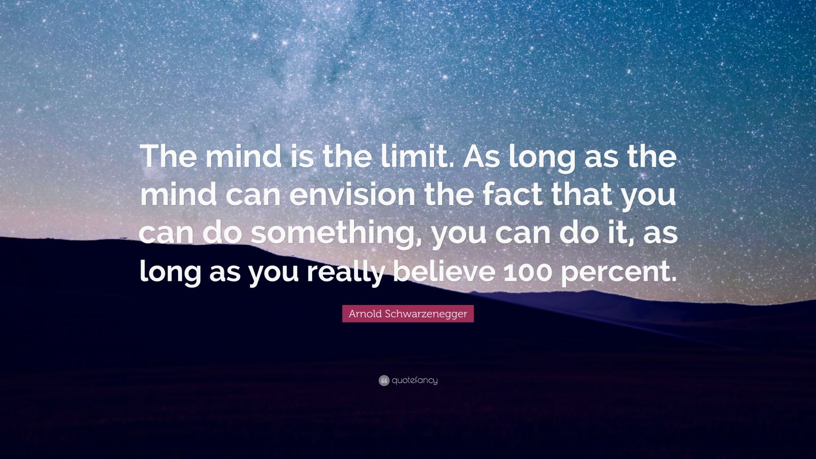 "Arnold Schwarzenegger Quote: ""The mind is the limit. As long as the mind can envision the fact that you can do something, you can do it, as long as you really believe 100 percent."""