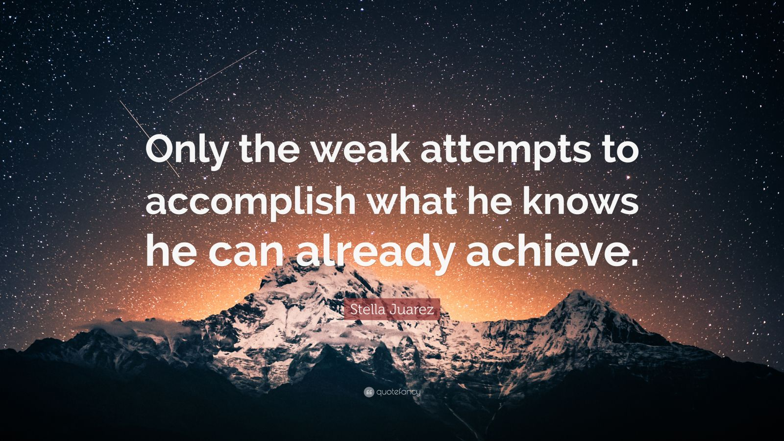 "Stella Juarez Quote: ""Only the weak attempts to accomplish what he knows he can already achieve."""