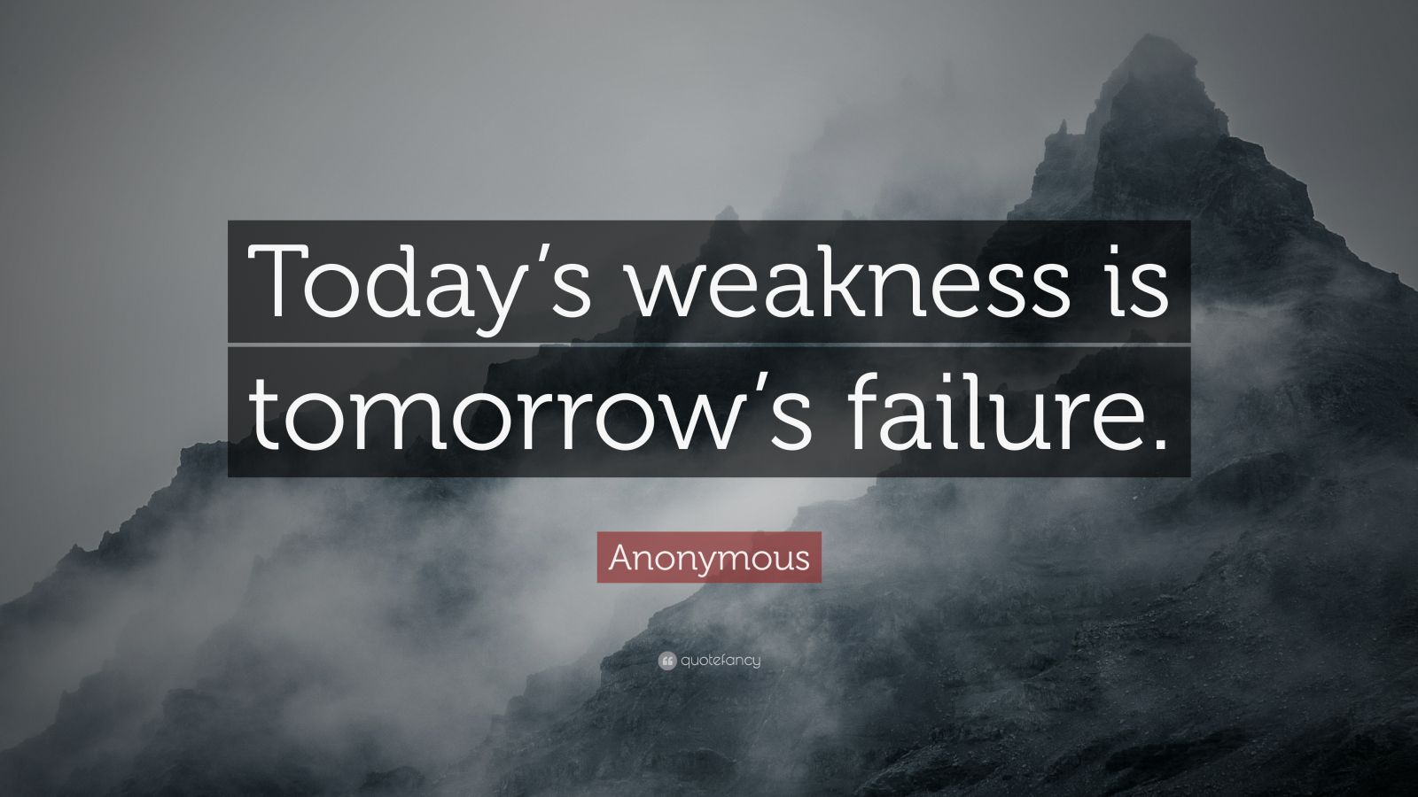 "Anonymous Quote: ""Today's weakness is tomorrow's failure."""