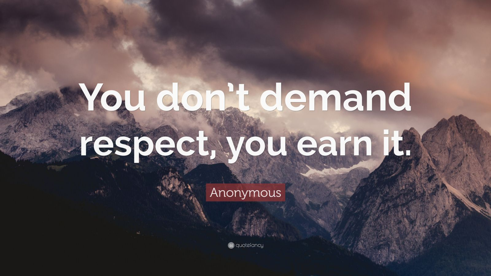 """Anonymous Quote: """"You don't demand respect, you earn it."""""""