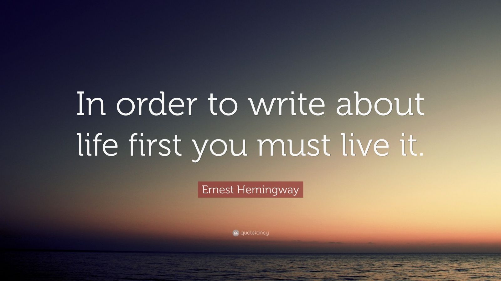 "Ernest Hemingway Quote: ""In order to write about life ..."