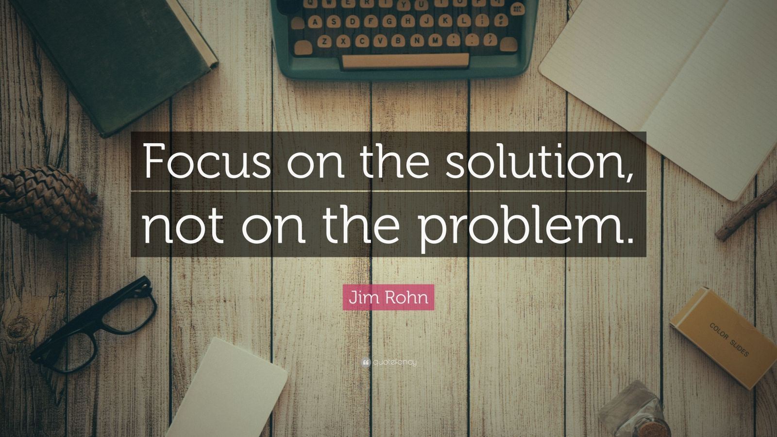 "Jim Rohn Quote: ""Focus on the solution, not on the problem."""