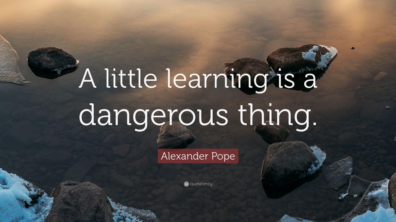 a little learning is a dangerous thing J thorac cardiovasc surg 2015 may149(5):e82 doi: 101016/jjtcvs201501 033 epub 2015 jan 24 a little knowledge is a dangerous thing so is a lot.