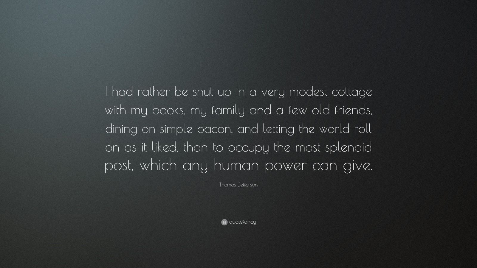 """Thomas Jefferson Quote: """"I had rather be shut up in a very modest cottage with my books, my family and a few old friends, dining on simple bacon, and letting the world roll on as it liked, than to occupy the most splendid post, which any human power can give."""""""