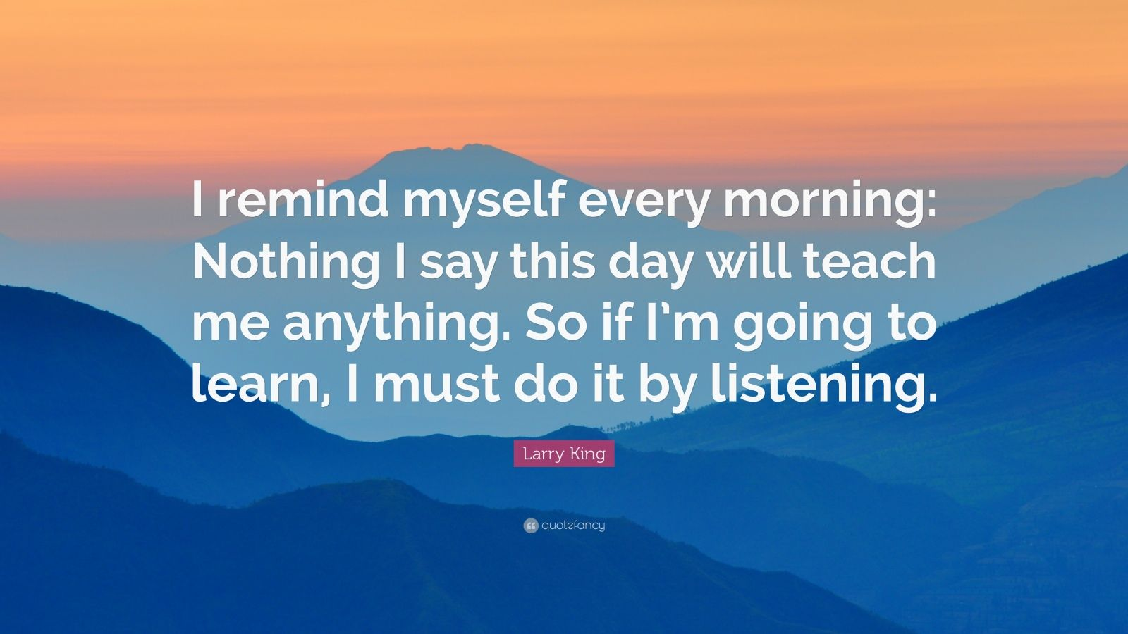 "Larry King Quote: ""I remind myself every morning: Nothing I say this day will teach me anything. So if I'm going to learn, I must do it by listening."""